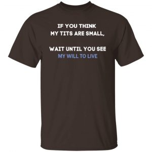If You Think My Tits Are Small Wait Until You See My Will To Live T-Shirts, Hoodies, Sweater Apparel 2