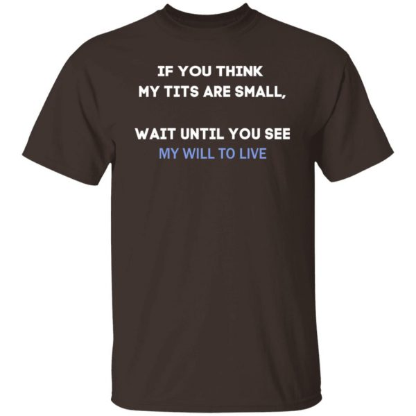 If You Think My Tits Are Small Wait Until You See My Will To Live T-Shirts, Hoodies, Sweater Apparel 4