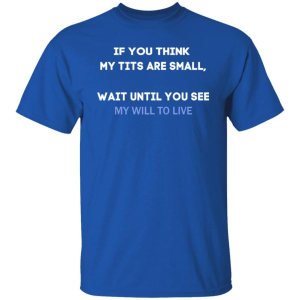 If You Think My Tits Are Small Wait Until You See My Will To Live T-Shirts, Hoodies, Sweater Apparel 6