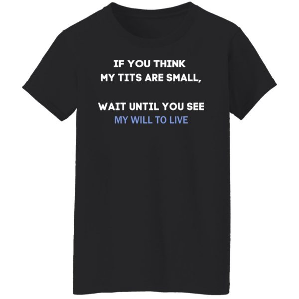If You Think My Tits Are Small Wait Until You See My Will To Live T-Shirts, Hoodies, Sweater Apparel 7