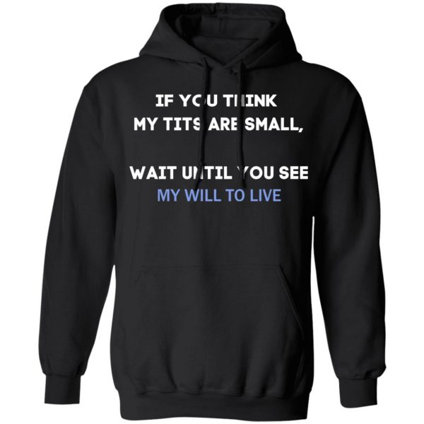 If You Think My Tits Are Small Wait Until You See My Will To Live T-Shirts, Hoodies, Sweater Apparel 9