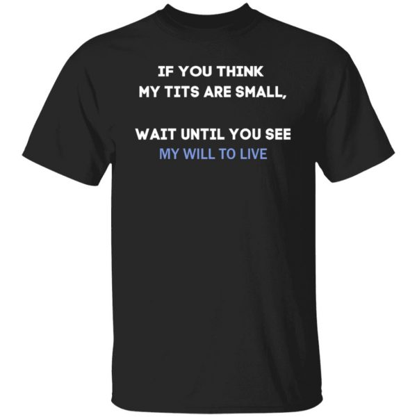 If You Think My Tits Are Small Wait Until You See My Will To Live T-Shirts, Hoodies, Sweater Apparel 3