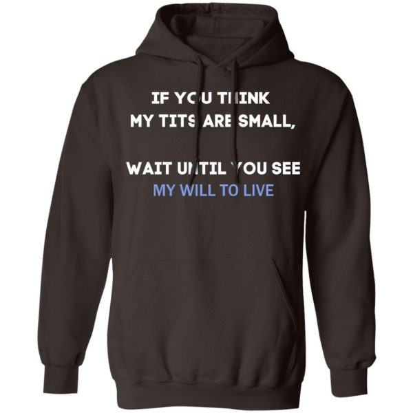 If You Think My Tits Are Small Wait Until You See My Will To Live T-Shirts, Hoodies, Sweater Apparel 11