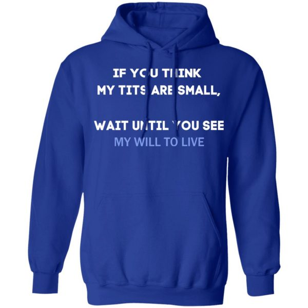 If You Think My Tits Are Small Wait Until You See My Will To Live T-Shirts, Hoodies, Sweater Apparel 12