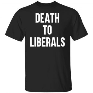 Death To Liberals T-Shirts, Hoodies, Sweater Apparel