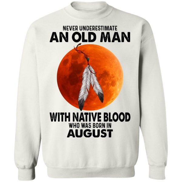 Never Underestimate An Old Man With Native Blood Who Was Born In August T-Shirts, Hoodies, Sweater Apparel 13