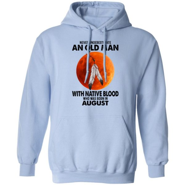 Never Underestimate An Old Man With Native Blood Who Was Born In August T-Shirts, Hoodies, Sweater Apparel 11