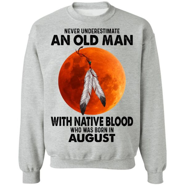 Never Underestimate An Old Man With Native Blood Who Was Born In August T-Shirts, Hoodies, Sweater Apparel 12