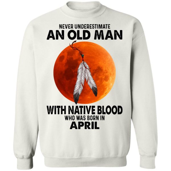Never Underestimate An Old Man With Native Blood Who Was Born In April T-Shirts, Hoodies, Sweater Apparel 13