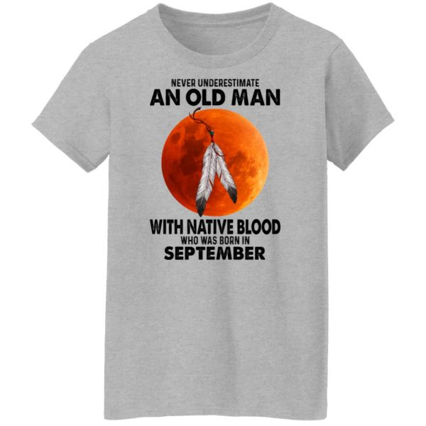 Never Underestimate An Old Man With Native Blood Who Was Born In September T-Shirts, Hoodies, Sweater Apparel 8