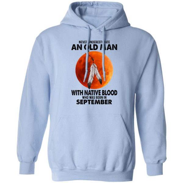 Never Underestimate An Old Man With Native Blood Who Was Born In September T-Shirts, Hoodies, Sweater Apparel 11