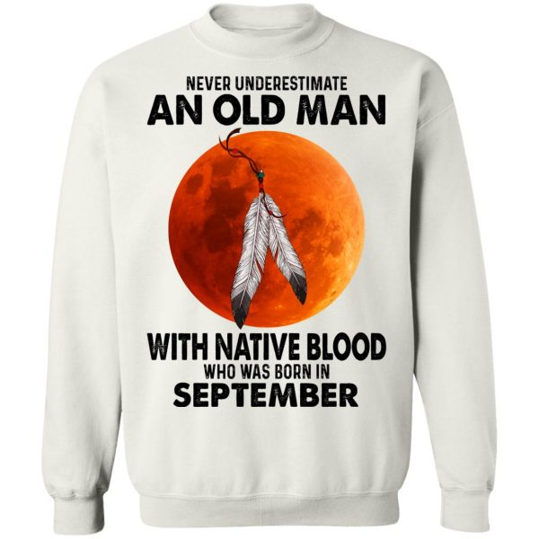 Never Underestimate An Old Man With Native Blood Who Was Born In September T-Shirts, Hoodies, Sweater Apparel 13