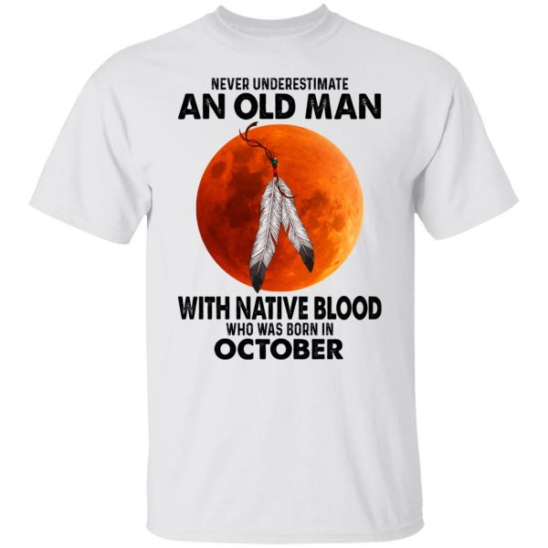 Never Underestimate An Old Man With Native Blood Who Was Born In October T-Shirts, Hoodies, Sweater Apparel 4