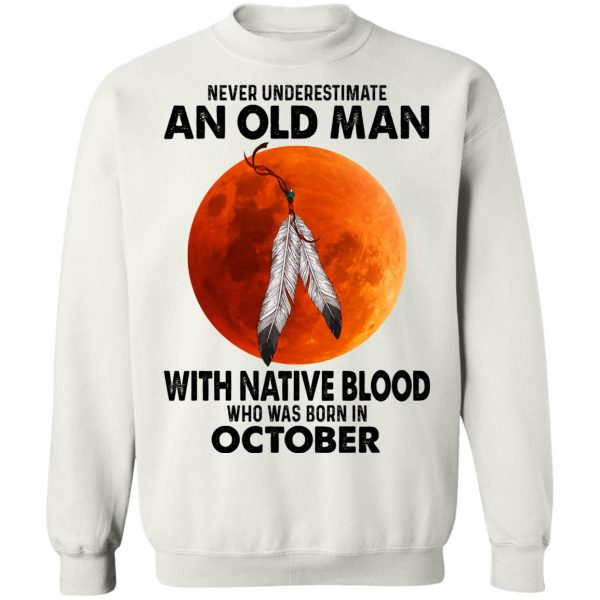 Never Underestimate An Old Man With Native Blood Who Was Born In October T-Shirts, Hoodies, Sweater Apparel 13