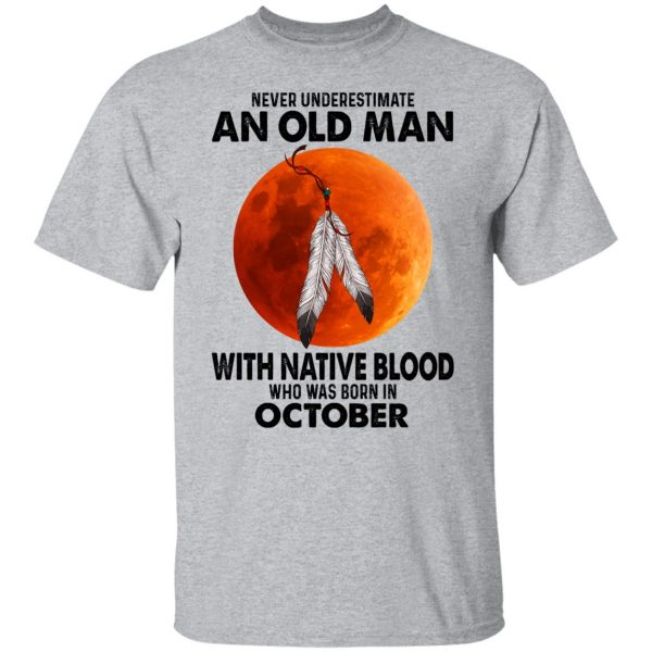 Never Underestimate An Old Man With Native Blood Who Was Born In October T-Shirts, Hoodies, Sweater Apparel 5