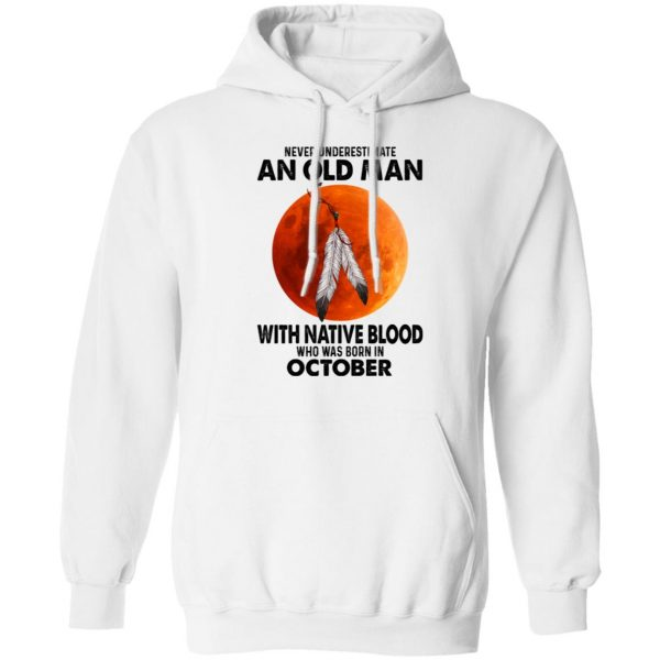 Never Underestimate An Old Man With Native Blood Who Was Born In October T-Shirts, Hoodies, Sweater Apparel 10