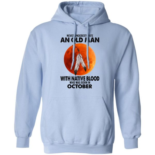 Never Underestimate An Old Man With Native Blood Who Was Born In October T-Shirts, Hoodies, Sweater Apparel 11