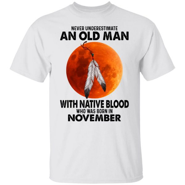 Never Underestimate An Old Man With Native Blood Who Was Born In November T-Shirts, Hoodies, Sweater Apparel 4