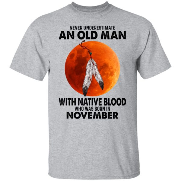 Never Underestimate An Old Man With Native Blood Who Was Born In November T-Shirts, Hoodies, Sweater Apparel 5