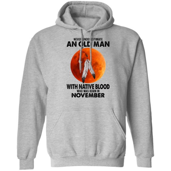 Never Underestimate An Old Man With Native Blood Who Was Born In November T-Shirts, Hoodies, Sweater Apparel 9