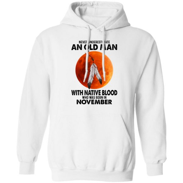 Never Underestimate An Old Man With Native Blood Who Was Born In November T-Shirts, Hoodies, Sweater Apparel 10