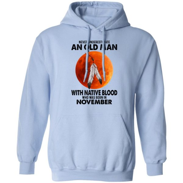 Never Underestimate An Old Man With Native Blood Who Was Born In November T-Shirts, Hoodies, Sweater Apparel 11