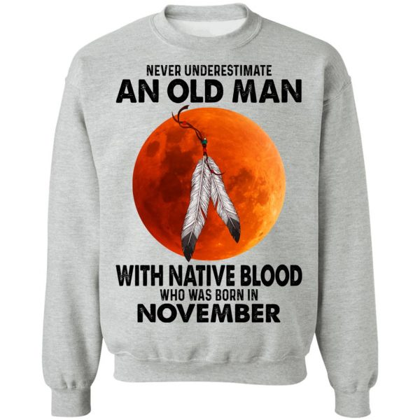 Never Underestimate An Old Man With Native Blood Who Was Born In November T-Shirts, Hoodies, Sweater Apparel 12