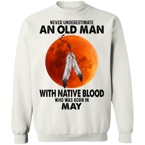 Never Underestimate An Old Man With Native Blood Who Was Born In May T-Shirts, Hoodies, Sweater Apparel 13