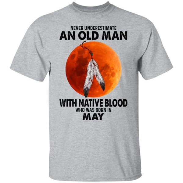 Never Underestimate An Old Man With Native Blood Who Was Born In May T-Shirts, Hoodies, Sweater Apparel 5