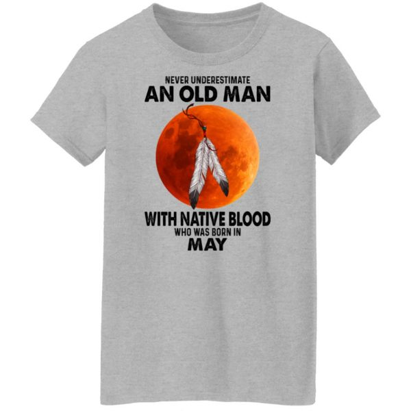 Never Underestimate An Old Man With Native Blood Who Was Born In May T-Shirts, Hoodies, Sweater Apparel 8