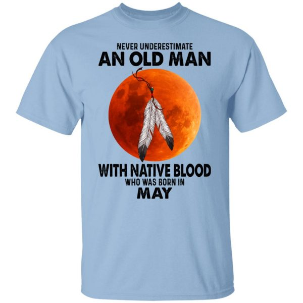 Never Underestimate An Old Man With Native Blood Who Was Born In May T-Shirts, Hoodies, Sweater Apparel 3