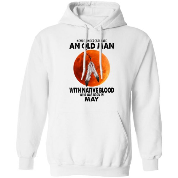 Never Underestimate An Old Man With Native Blood Who Was Born In May T-Shirts, Hoodies, Sweater Apparel 10