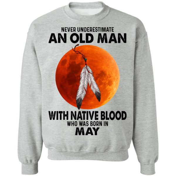 Never Underestimate An Old Man With Native Blood Who Was Born In May T-Shirts, Hoodies, Sweater Apparel 12