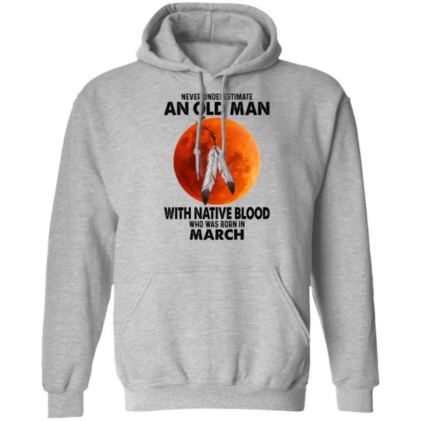 Never Underestimate An Old Man With Native Blood Who Was Born In March T-Shirts, Hoodies, Sweater Apparel 9