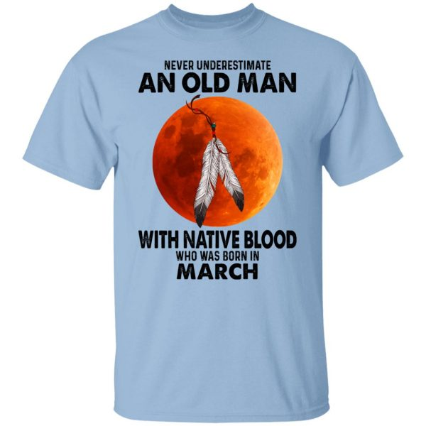 Never Underestimate An Old Man With Native Blood Who Was Born In March T-Shirts, Hoodies, Sweater Apparel 3