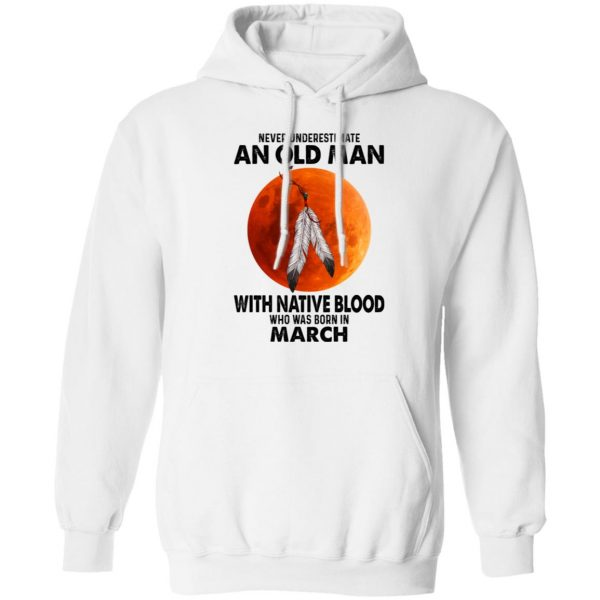 Never Underestimate An Old Man With Native Blood Who Was Born In March T-Shirts, Hoodies, Sweater Apparel 10