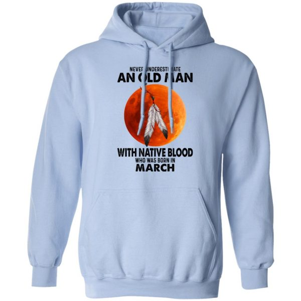 Never Underestimate An Old Man With Native Blood Who Was Born In March T-Shirts, Hoodies, Sweater Apparel 11