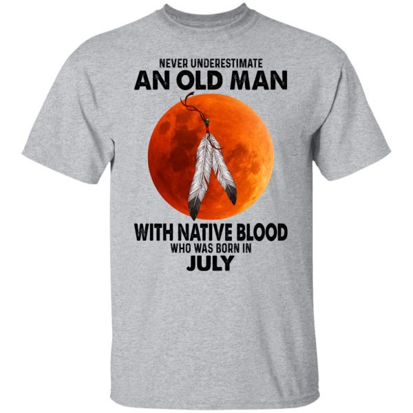 Never Underestimate An Old Man With Native Blood Who Was Born In July T-Shirts, Hoodies, Sweater Apparel 5