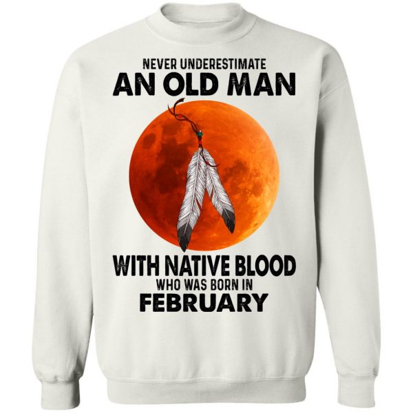 Never Underestimate An Old Man With Native Blood Who Was Born In February T-Shirts, Hoodies, Sweater Apparel 13
