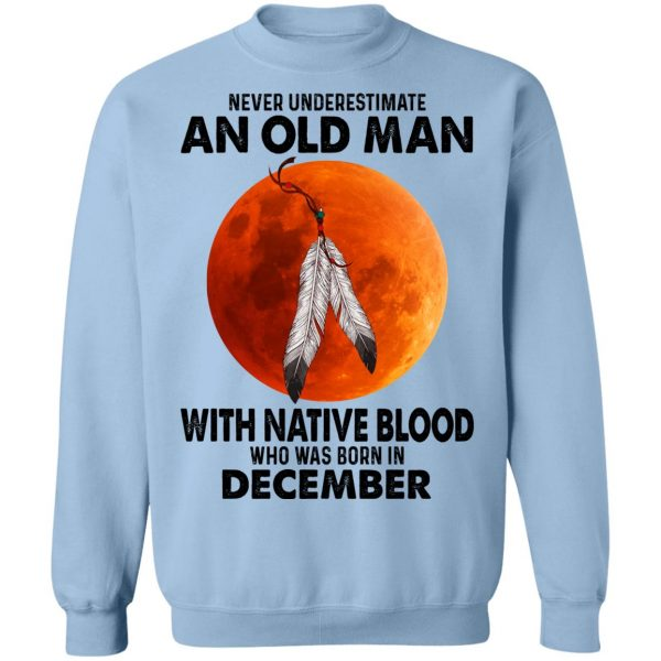 Never Underestimate An Old Man With Native Blood Who Was Born In December T-Shirts, Hoodies, Sweater Apparel 14