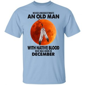 Never Underestimate An Old Man With Native Blood Who Was Born In December T-Shirts, Hoodies, Sweater Apparel