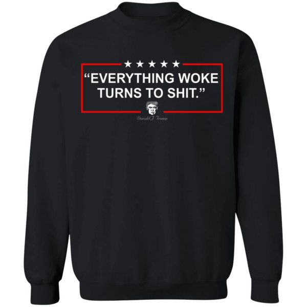 Funny Trump Everything Woke Turns to Shit Political Donald Trump T-Shirts, Hoodies, Sweater Apparel 13