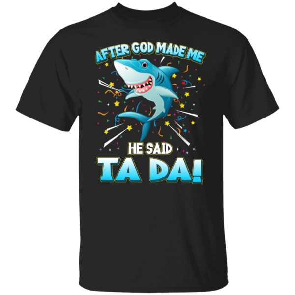 After God Made Me He Said Ta Da Funny Shark T-Shirts, Hoodies, Sweater Apparel 3