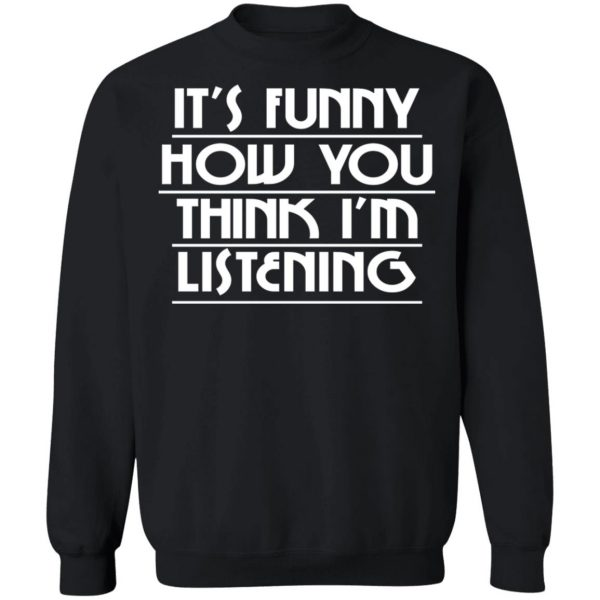 It's Funny How You Think I'm Listening T-Shirts, Hoodies, Sweater Apparel 13