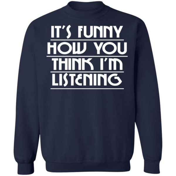 It's Funny How You Think I'm Listening T-Shirts, Hoodies, Sweater Apparel 14